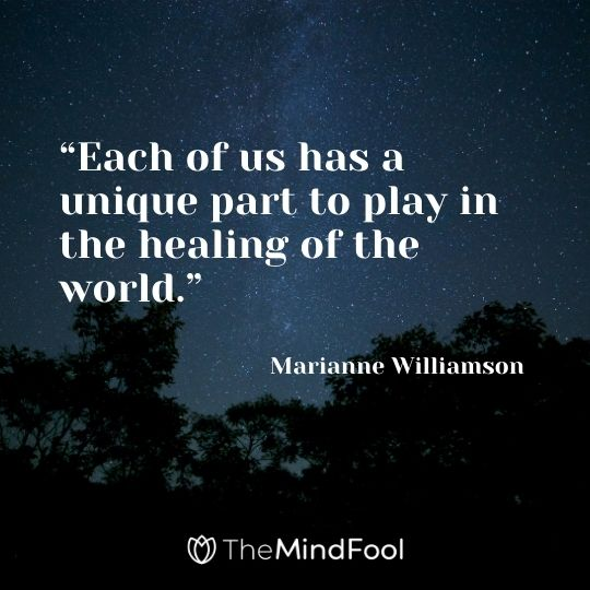 """Each of us has a unique part to play in the healing of the world."" – Marianne Williamson"