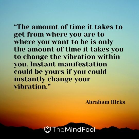 """""""The amount of time it takes to get from where you are to where you want to be is only the amount of time it takes you to change the vibration within you. Instant manifestation could be yours if you could instantly change your vibration.""""  – Abraham Hicks"""