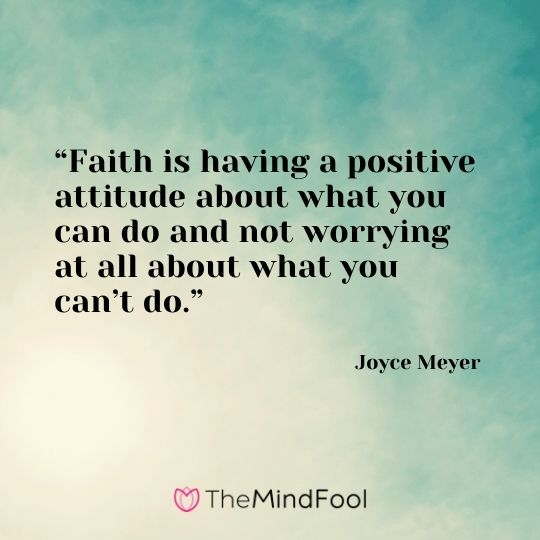 """""""Faith is having a positive attitude about what you can do and not worrying at all about what you can't do."""" – Joyce Meyer"""