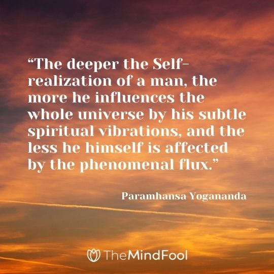 """The deeper the Self-realization of a man, the more he influences the whole universe by his subtle spiritual vibrations, and the less he himself is affected by the phenomenal flux."" — Paramhansa Yogananda"