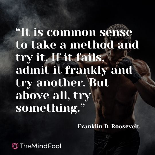 """It is common sense to take a method and try it. If it fails, admit it frankly and try another. But above all, try something."" —Franklin D. Roosevelt"