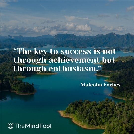 """The key to success is not through achievement but through enthusiasm."" – Malcolm Forbes"