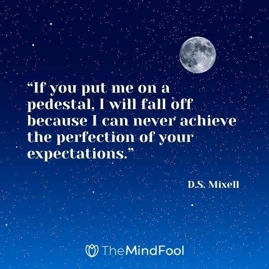 """If you put me on a pedestal, I will fall off because I can never achieve the perfection of your expectations."" - D.S. Mixell"