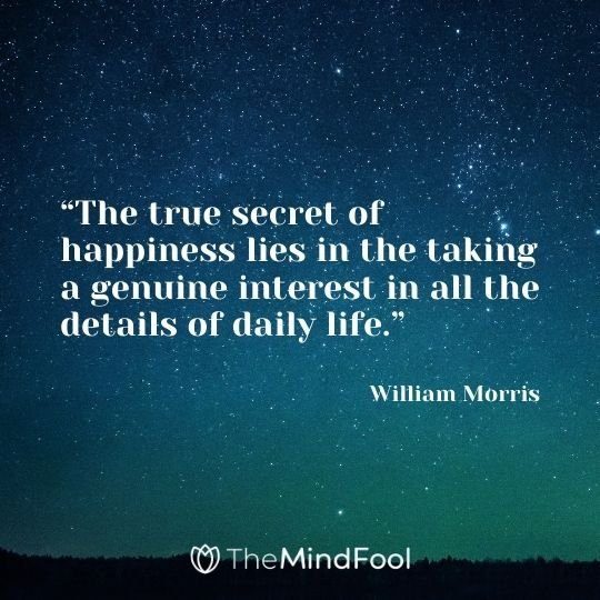 """The true secret of happiness lies in the taking a genuine interest in all the details of daily life.""– William Morris"