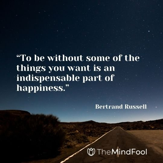 """To be without some of the things you want is an indispensable part of happiness.""– Bertrand Russell"