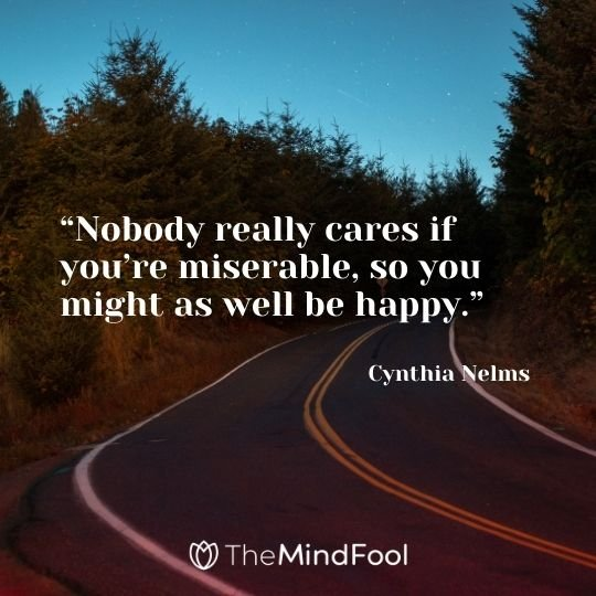 """Nobody really cares if you're miserable, so you might as well be happy.""– Cynthia Nelms"