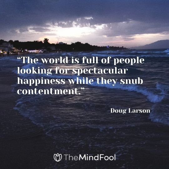 """The world is full of people looking for spectacular happiness while they snub contentment.""– Doug Larson"