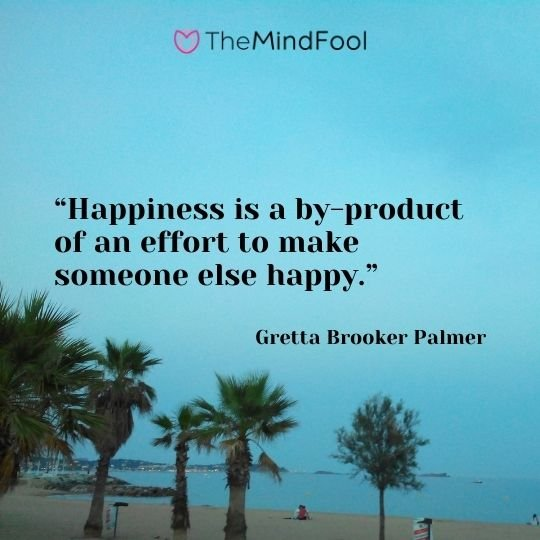 """Happiness is a by-product of an effort to make someone else happy.""– Gretta Brooker Palmer"