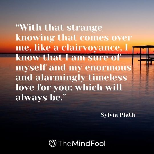 """""""With that strange knowing that comes over me, like a clairvoyance, I know that I am sure of myself and my enormous and alarmingly timeless love for you; which will always be."""" – Sylvia Plath"""