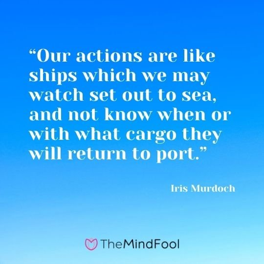 """Our actions are like ships which we may watch set out to sea, and not know when or with what cargo they will return to port."" ― Iris Murdoch"