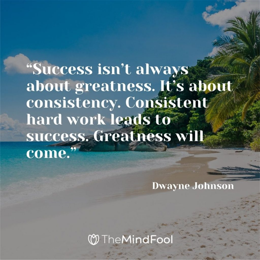 """""""Success isn't always about greatness. It's about consistency. Consistent hard work leads to success. Greatness will come."""" – Dwayne Johnson"""