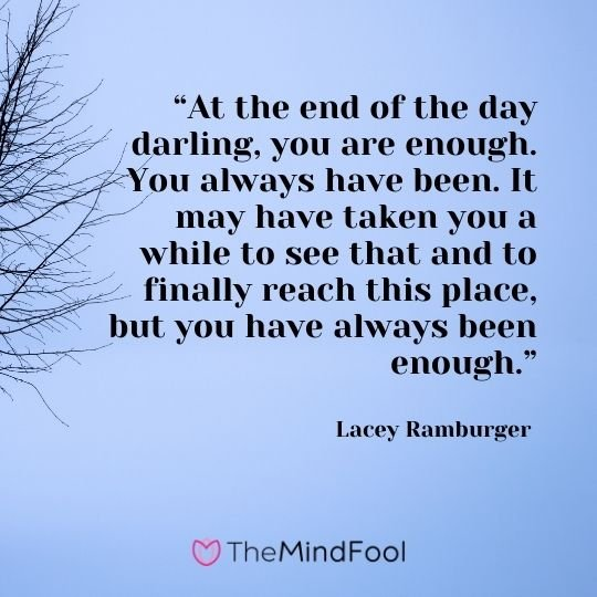 """At the end of the day darling, you are enough. You always have been. It may have taken you a while to see that and to finally reach this place, but you have always been enough."" – Lacey Ramburger"