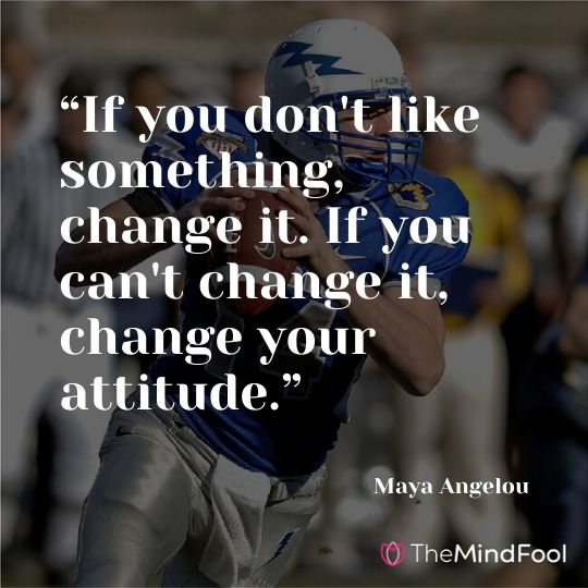 """If you don't like something, change it. If you can't change it, change your attitude."" – Maya Angelou"