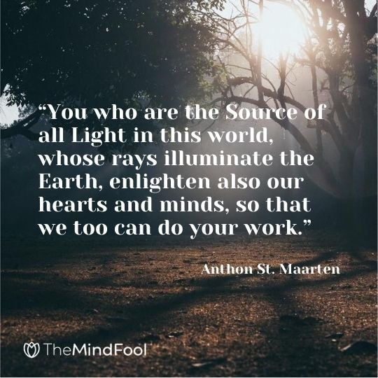 """You who are the Source of all Light in this world, whose rays illuminate the Earth, enlighten also our hearts and minds, so that we too can do your work."" ― Anthon St. Maarten"