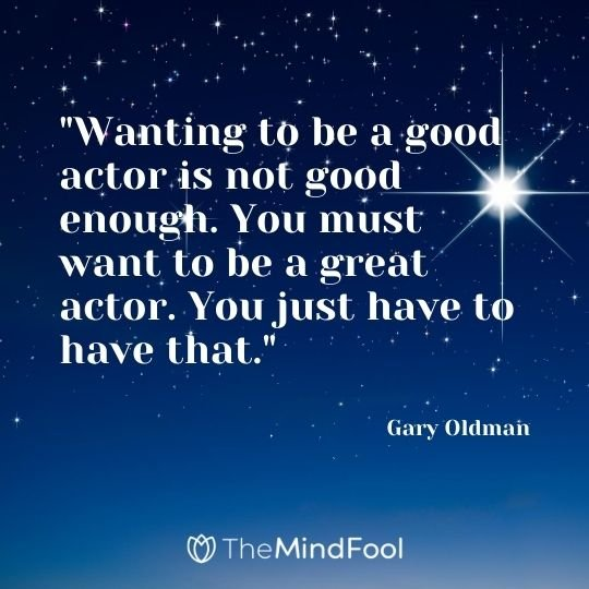 """Wanting to be a good actor is not good enough. You must want to be a great actor. You just have to have that."" – Gary Oldman"