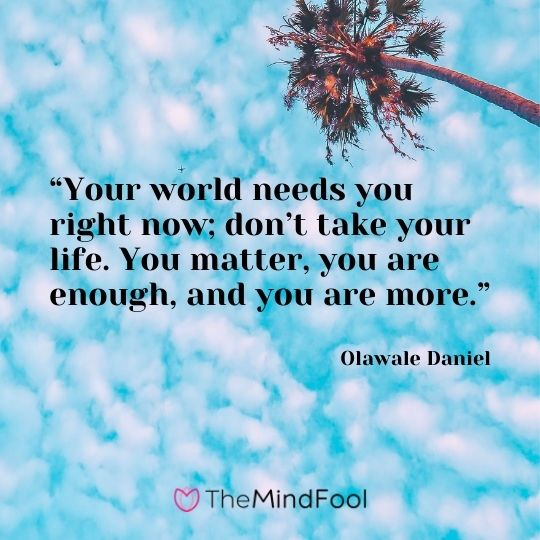 """Your world needs you right now; don't take your life. You matter, you are enough, and you are more."" – Olawale Daniel"