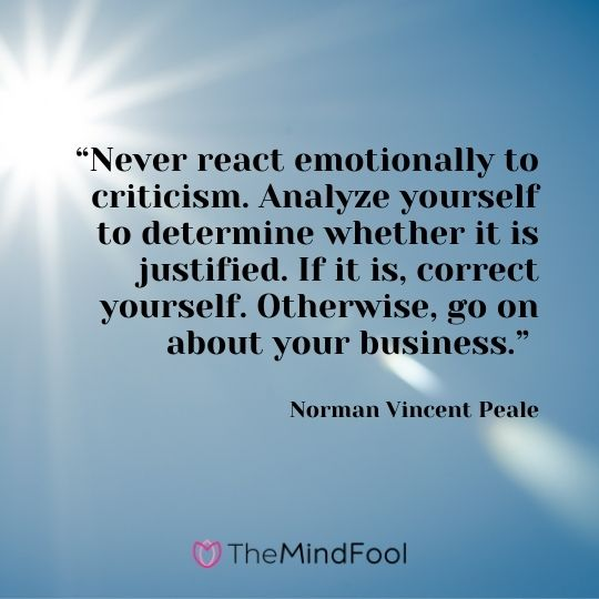 """""""Never react emotionally to criticism. Analyze yourself to determine whether it is justified. If it is, correct yourself. Otherwise, go on about your business.""""  — Norman Vincent Peale"""