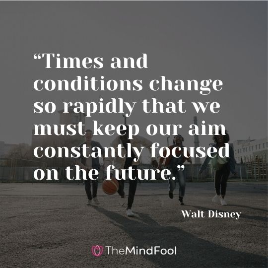 """Times and conditions change so rapidly that we must keep our aim constantly focused on the future."" - Walt Disney"