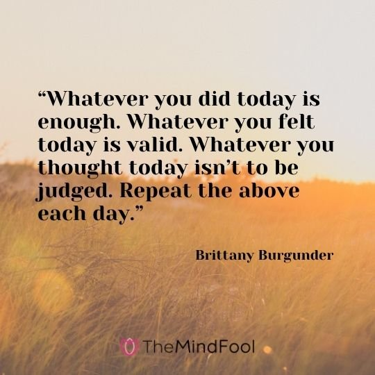 """Whatever you did today is enough. Whatever you felt today is valid. Whatever you thought today isn't to be judged. Repeat the above each day."" – Brittany Burgunder"