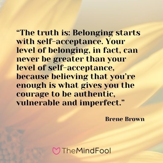 """The truth is: Belonging starts with self-acceptance. Your level of belonging, in fact, can never be greater than your level of self-acceptance, because believing that you're enough is what gives you the courage to be authentic, vulnerable and imperfect."" – Brene Brown"