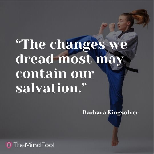 """The changes we dread most may contain our salvation."" – Barbara Kingsolver"