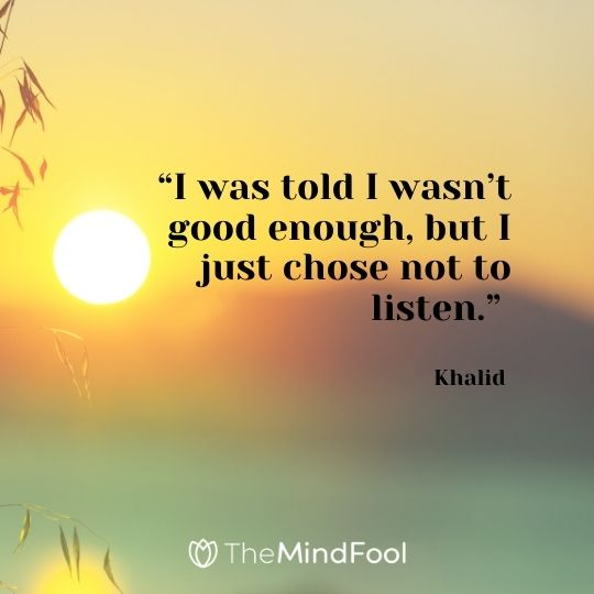 """I was told I wasn't good enough, but I just chose not to listen."" – Khalid"