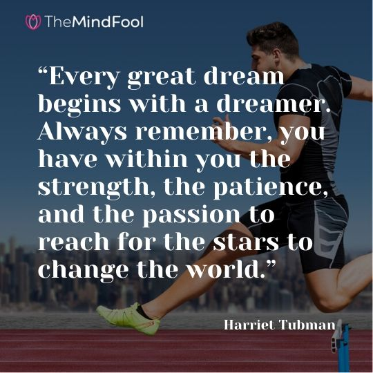 """Every great dream begins with a dreamer. Always remember, you have within you the strength, the patience, and the passion to reach for the stars to change the world."" - Harriet Tubman"