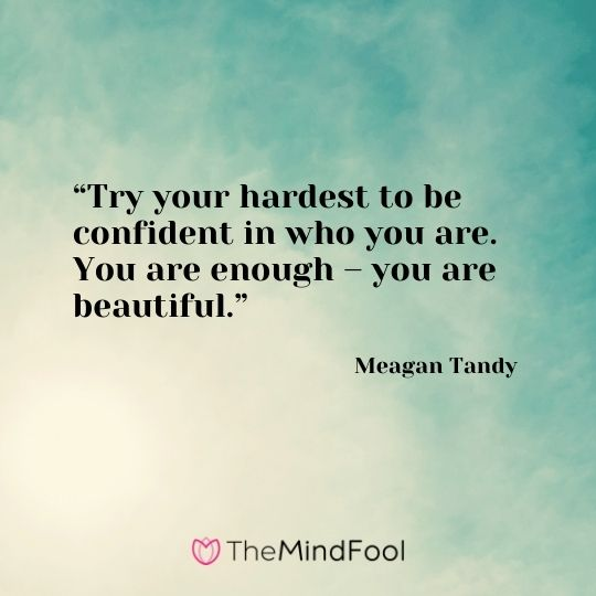 """Try your hardest to be confident in who you are. You are enough – you are beautiful."" – Meagan Tandy"