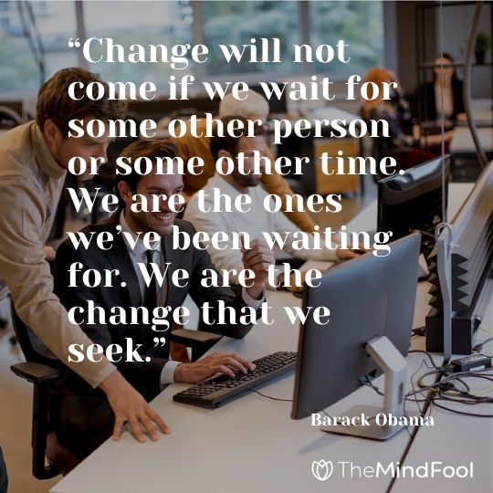 """Change will not come if we wait for some other person or some other time. We are the ones we've been waiting for. We are the change that we seek."" – Barack Obama"
