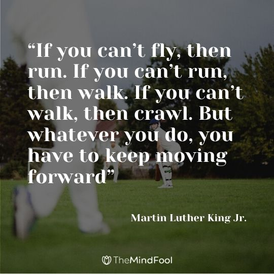 """If you can't fly, then run. If you can't run, then walk. If you can't walk, then crawl. But whatever you do, you have to keep moving forward"" - Martin Luther King Jr."