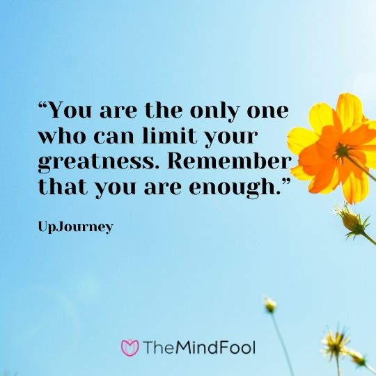 """You are the only one who can limit your greatness. Remember that you are enough."" – UpJourney"