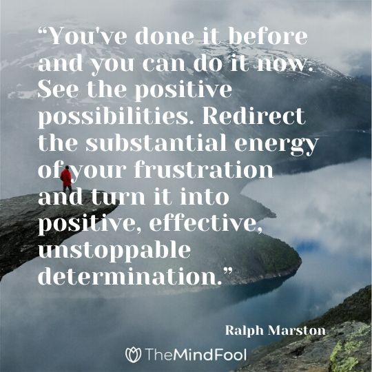 """You've done it before and you can do it now. See the positive possibilities. Redirect the substantial energy of your frustration and turn it into positive, effective, unstoppable determination."" - Ralph Marston"