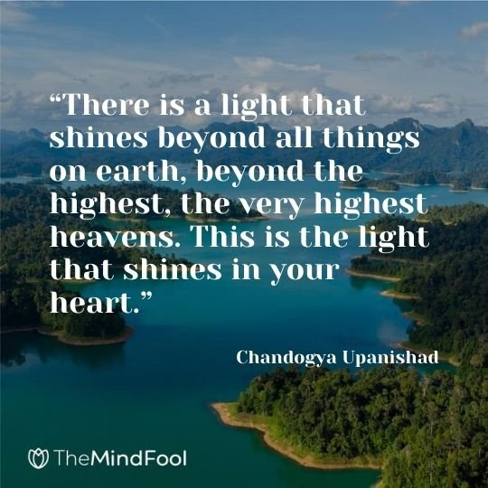 """There is a light that shines beyond all things on earth, beyond the highest, the very highest heavens. This is the light that shines in your heart."" — Chandogya Upanishad"