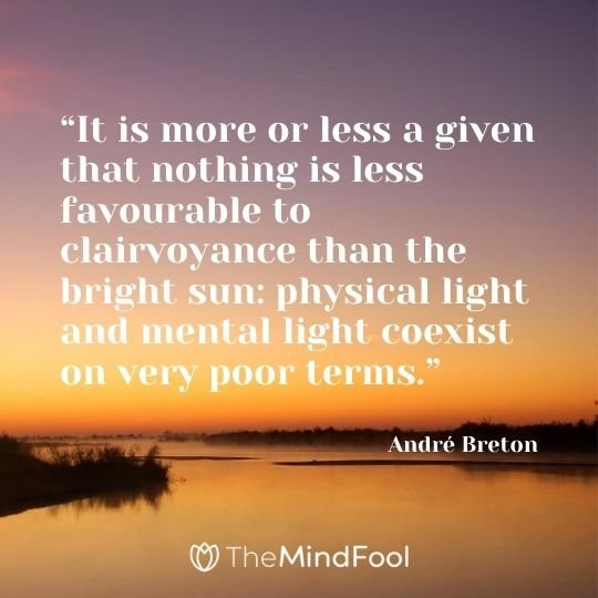 """""""It is more or less a given that nothing is less favourable to clairvoyance than the bright sun: physical light and mental light coexist on very poor terms."""" – André Breton"""