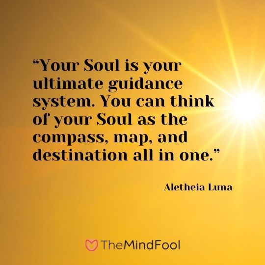 """Your Soul is your ultimate guidance system. You can think of your Soul as the compass, map, and destination all in one."" ― Aletheia Luna"
