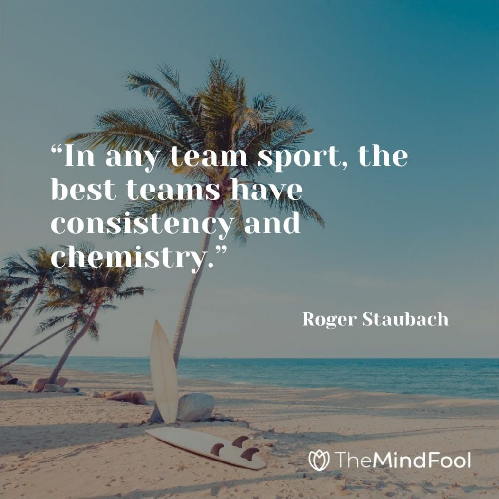 """""""In any team sport, the best teams have consistency and chemistry."""" – Roger Staubach"""