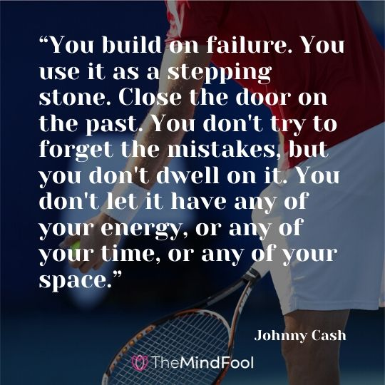 """You build on failure. You use it as a stepping stone. Close the door on the past. You don't try to forget the mistakes, but you don't dwell on it. You don't let it have any of your energy, or any of your time, or any of your space."" - Johnny Cash"