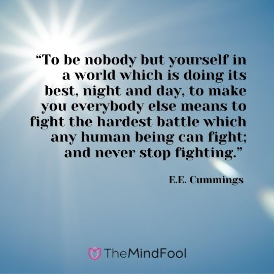 """To be nobody but yourself in a world which is doing its best, night and day, to make you everybody else means to fight the hardest battle which any human being can fight; and never stop fighting."" – E.E. Cummings"