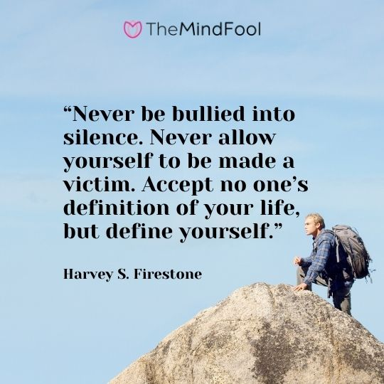 """Never be bullied into silence. Never allow yourself to be made a victim. Accept no one's definition of your life, but define yourself."" – Harvey S. Firestone"