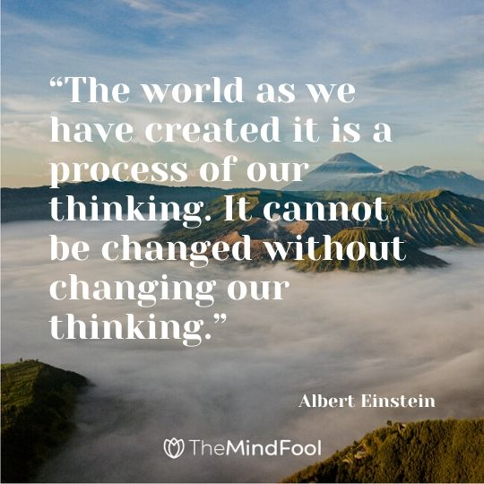 """The world as we have created it is a process of our thinking. It cannot be changed without changing our thinking."" - Albert Einstein"