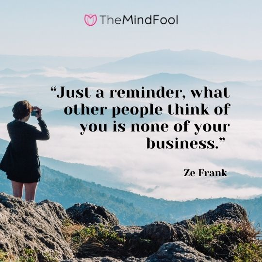 """Just a reminder, what other people think of you is none of your business."" – Ze Frank"