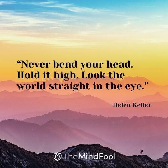 """Never bend your head. Hold it high. Look the world straight in the eye."" – Helen Keller"