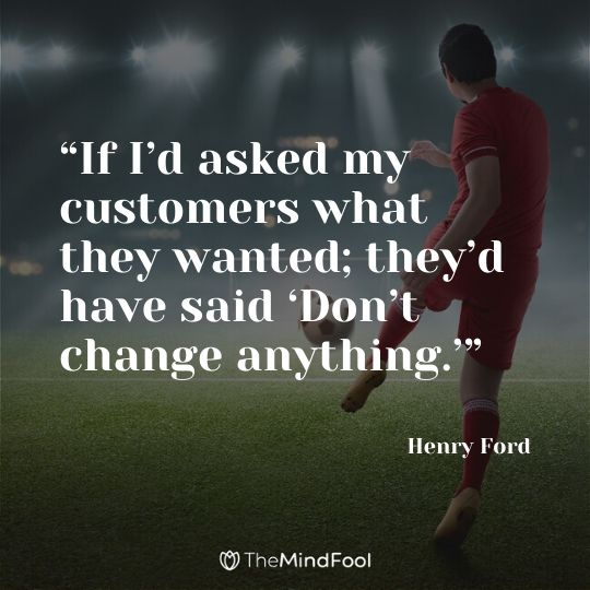 """If I'd asked my customers what they wanted; they'd have said 'Don't change anything.'"" - Henry Ford"