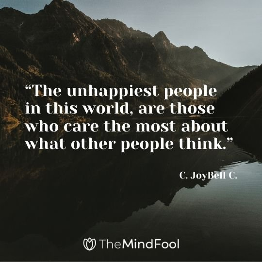 """The unhappiest people in this world, are those who care the most about what other people think."" – C. JoyBell C."