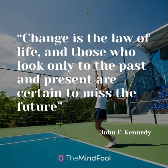 """Change is the law of life, and those who look only to the past and present are certain to miss the future"" - John F. Kennedy"