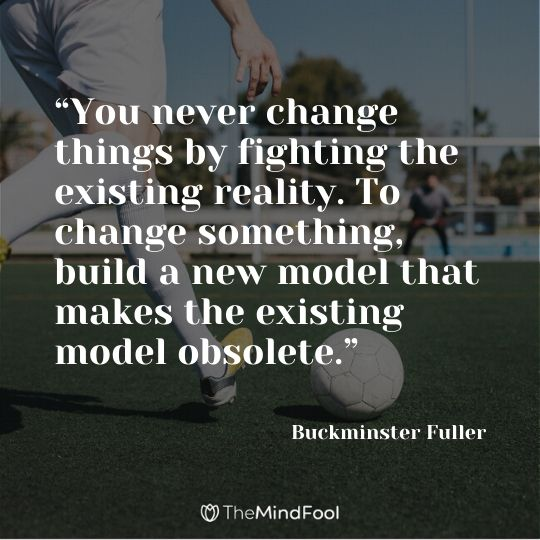 """You never change things by fighting the existing reality. To change something, build a new model that makes the existing model obsolete."" —Buckminster Fuller"