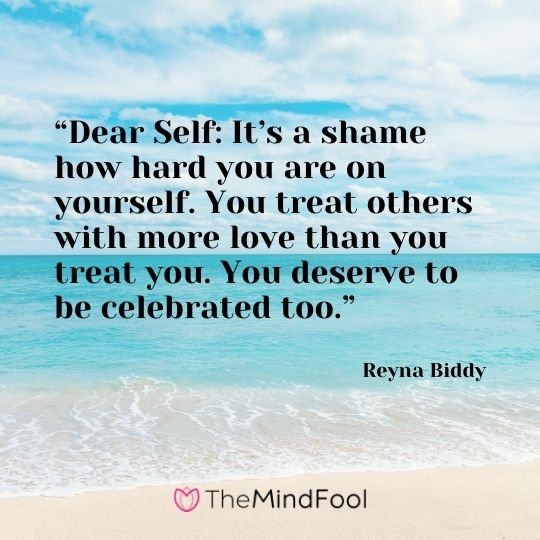 """Dear Self: It's a shame how hard you are on yourself. You treat others with more love than you treat you. You deserve to be celebrated too."" – Reyna Biddy"