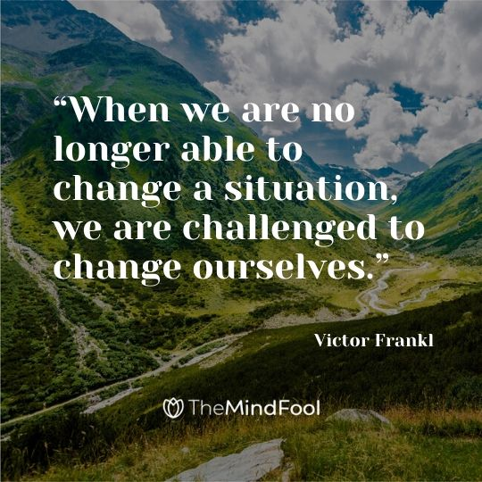"""When we are no longer able to change a situation, we are challenged to change ourselves."" — Victor Frankl"