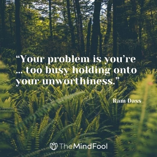 """Your problem is you're … too busy holding onto your unworthiness."" – Ram Dass"