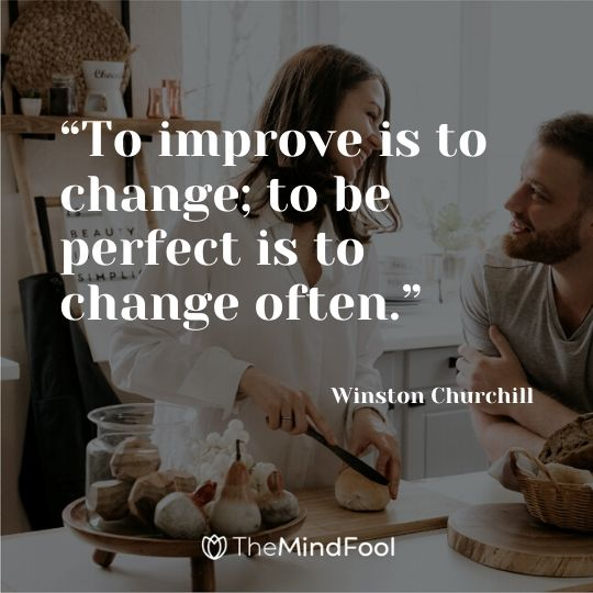 """To improve is to change; to be perfect is to change often."" - Winston Churchill"